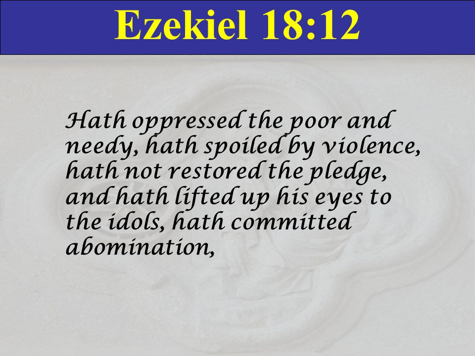 Ezekiel 18:12 Hath oppressed the poor and needy, hath spoiled by violence, hath not restored the pledge, and hath lifted up his eyes to the idols, hat