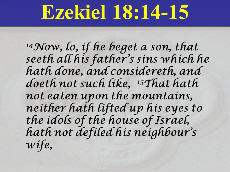 Ezekiel 18:14-15 14 Now, lo, if he beget a son, that seeth all his father's sins which he hath done, and considereth, and doeth not such like, 15 That