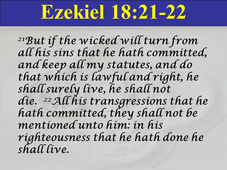 Ezekiel 18:21-22 21 But if the wicked will turn from all his sins that he hath committed, and keep all my statutes, and do that which is lawful and ri