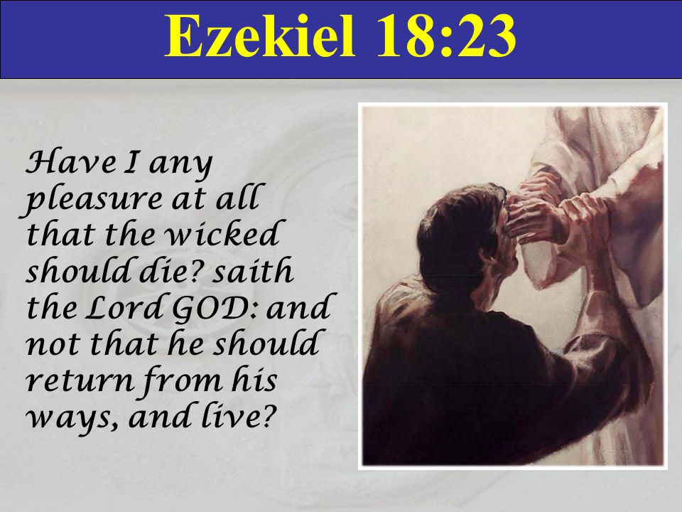 Ezekiel 18:23 Have I any pleasure at all that the wicked should die? saith the Lord GOD: and not that he should return from his ways, and live?