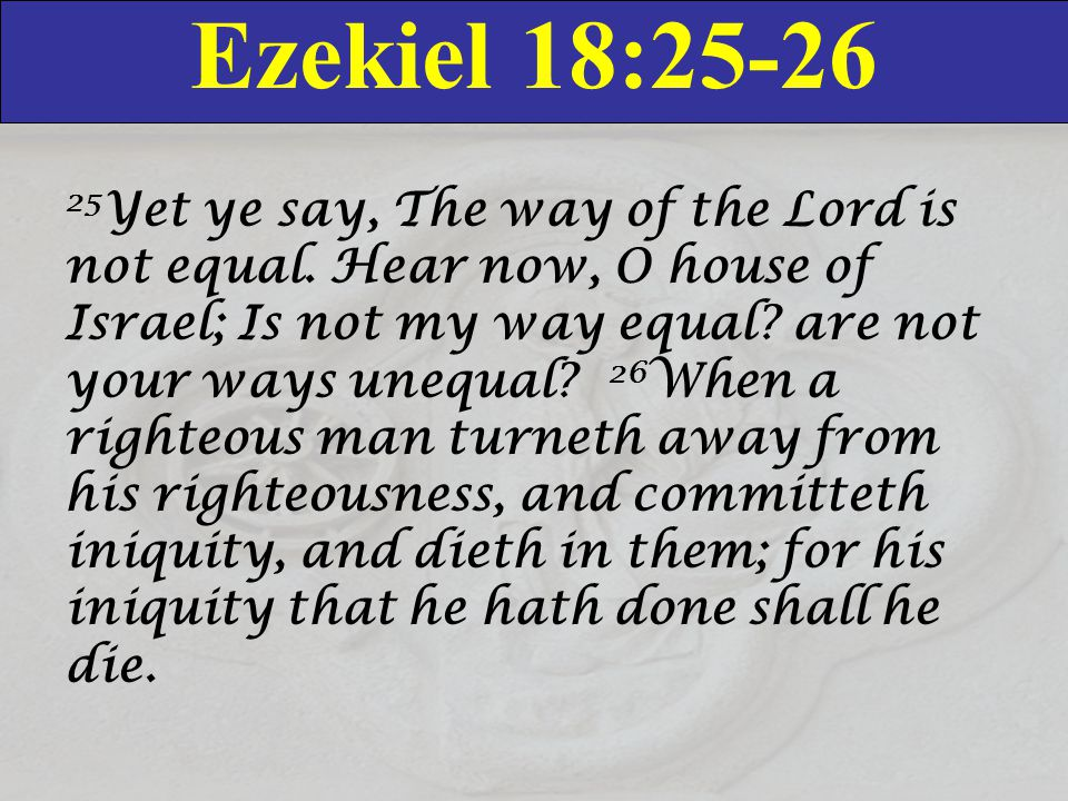 Ezekiel 18:25-26 25 Yet ye say, The way of the Lord is not equal. Hear now, O house of Israel; Is not my way equal? are not your ways unequal? 26 When