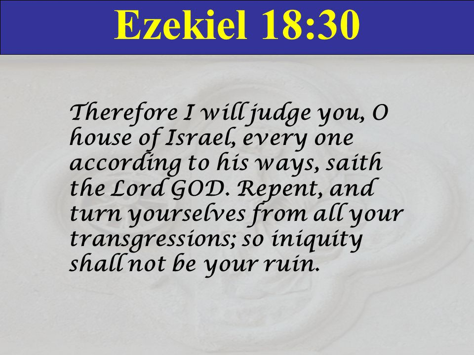 Ezekiel 18:30 Therefore I will judge you, O house of Israel, every one according to his ways, saith the Lord GOD. Repent, and turn yourselves from all