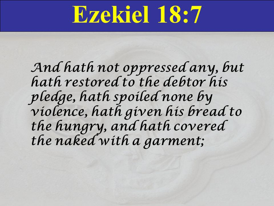 Ezekiel 18:7 And hath not oppressed any, but hath restored to the debtor his pledge, hath spoiled none by violence, hath given his bread to the hungry