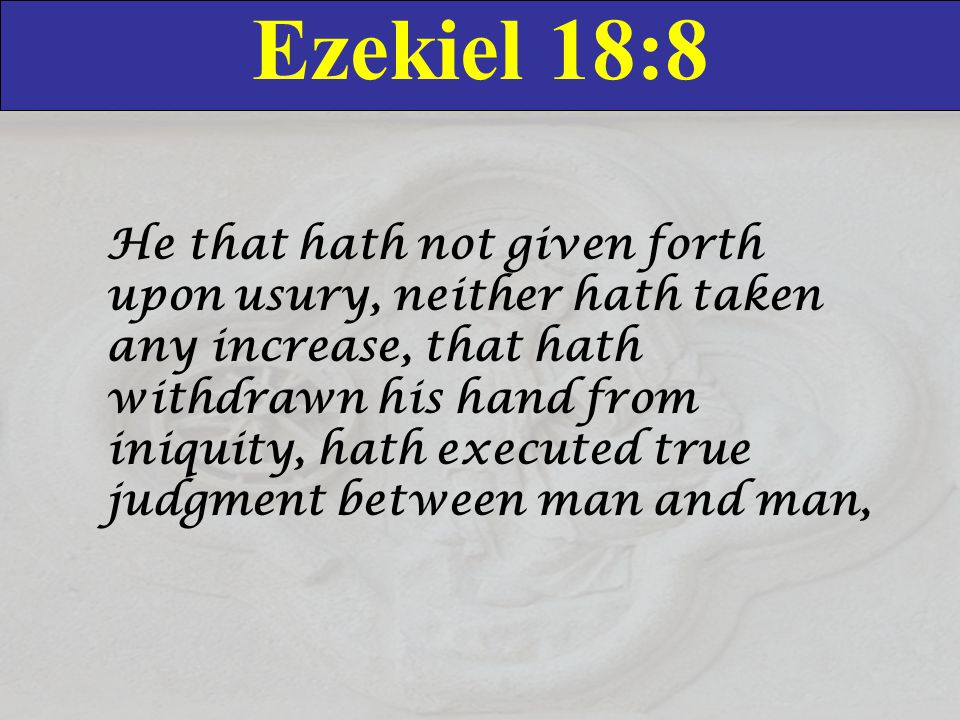 Ezekiel 18:8 He that hath not given forth upon usury, neither hath taken any increase, that hath withdrawn his hand from iniquity, hath executed true