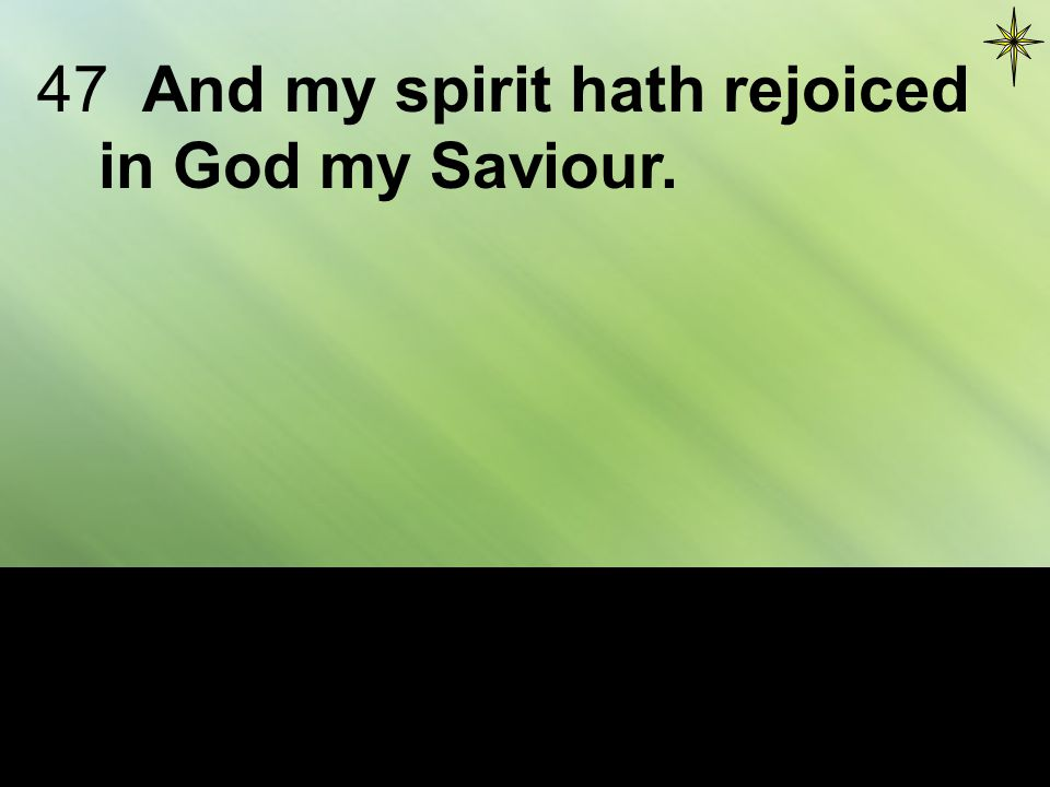 47And my spirit hath rejoiced in God my Saviour.