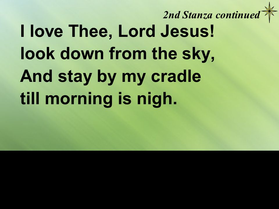 I love Thee, Lord Jesus. look down from the sky, And stay by my cradle till morning is nigh.