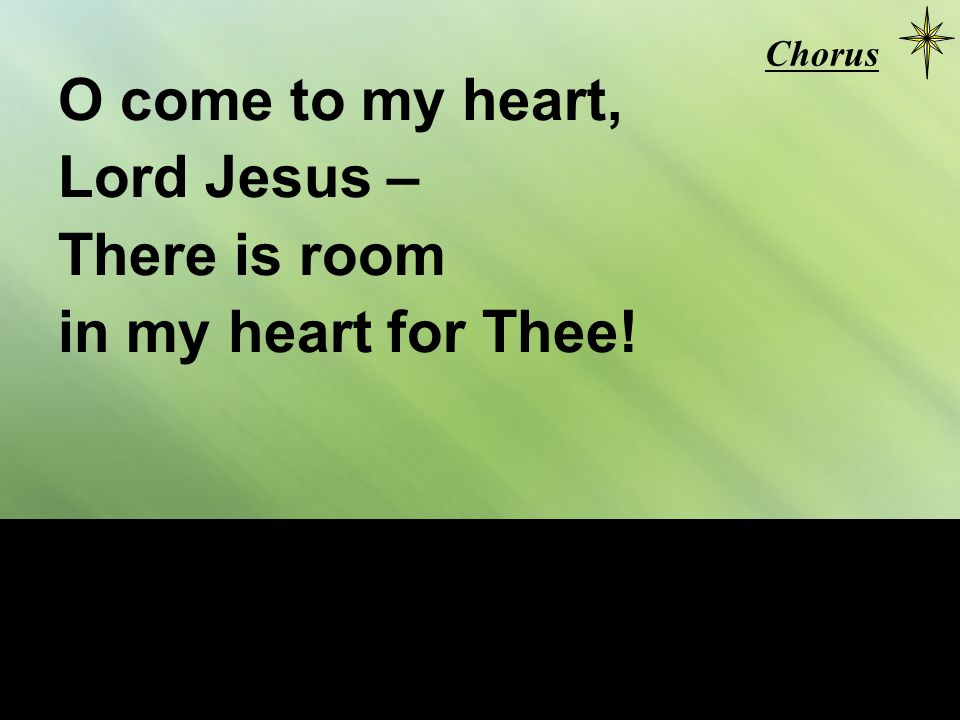 O come to my heart, Lord Jesus – There is room in my heart for Thee! Chorus