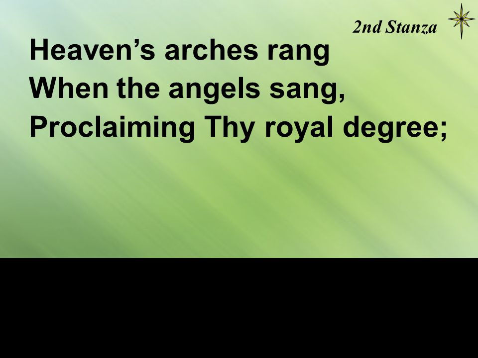 Heaven's arches rang When the angels sang, Proclaiming Thy royal degree; 2nd Stanza
