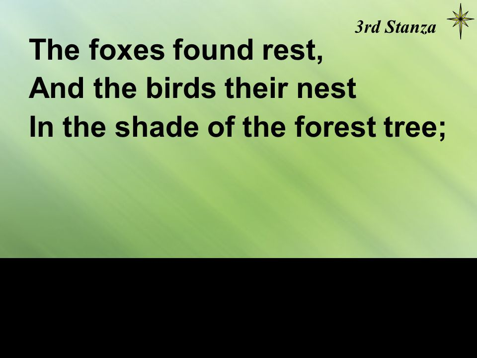 The foxes found rest, And the birds their nest In the shade of the forest tree; 3rd Stanza