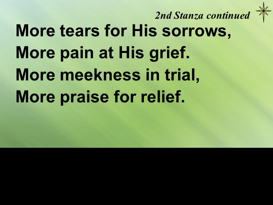 2nd Stanza continued More tears for His sorrows, More pain at His grief. More meekness in trial, More praise for relief.