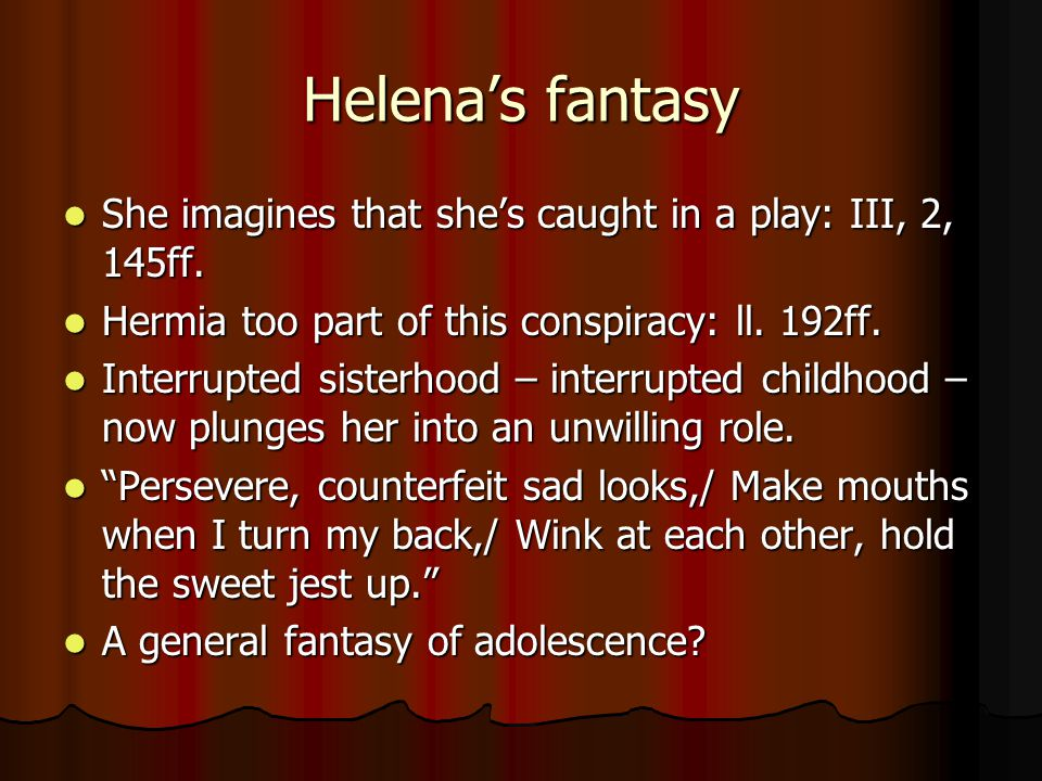 Helena's fantasy She imagines that she's caught in a play: III, 2, 145ff.
