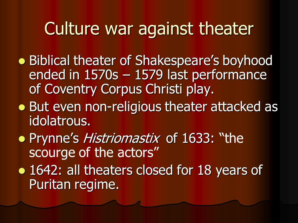 Culture war against theater Biblical theater of Shakespeare's boyhood ended in 1570s – 1579 last performance of Coventry Corpus Christi play.