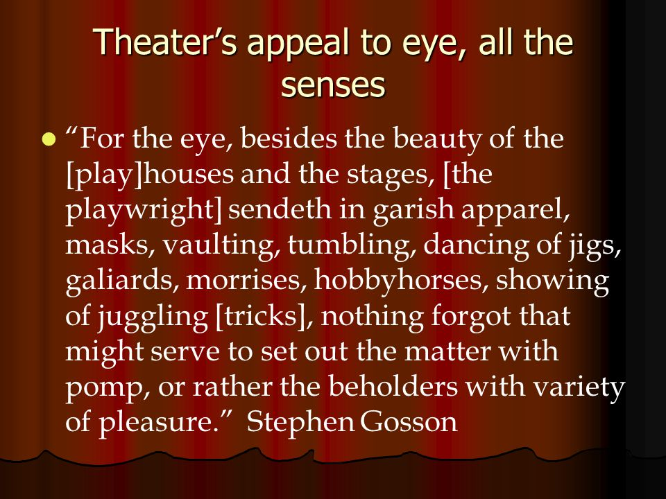 Theater's appeal to eye, all the senses For the eye, besides the beauty of the [play]houses and the stages, [the playwright] sendeth in garish apparel, masks, vaulting, tumbling, dancing of jigs, galiards, morrises, hobbyhorses, showing of juggling [tricks], nothing forgot that might serve to set out the matter with pomp, or rather the beholders with variety of pleasure. Stephen Gosson