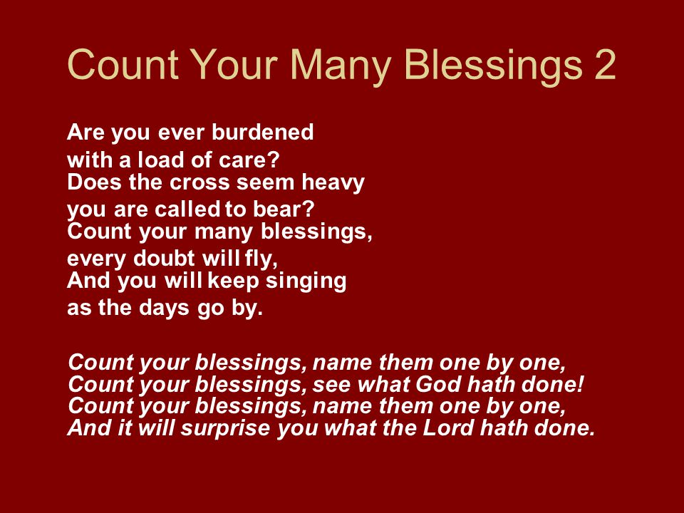 Count Your Many Blessings 2 Are you ever burdened with a load of care? Does the cross seem heavy you are called to bear? Count your many blessings, ev