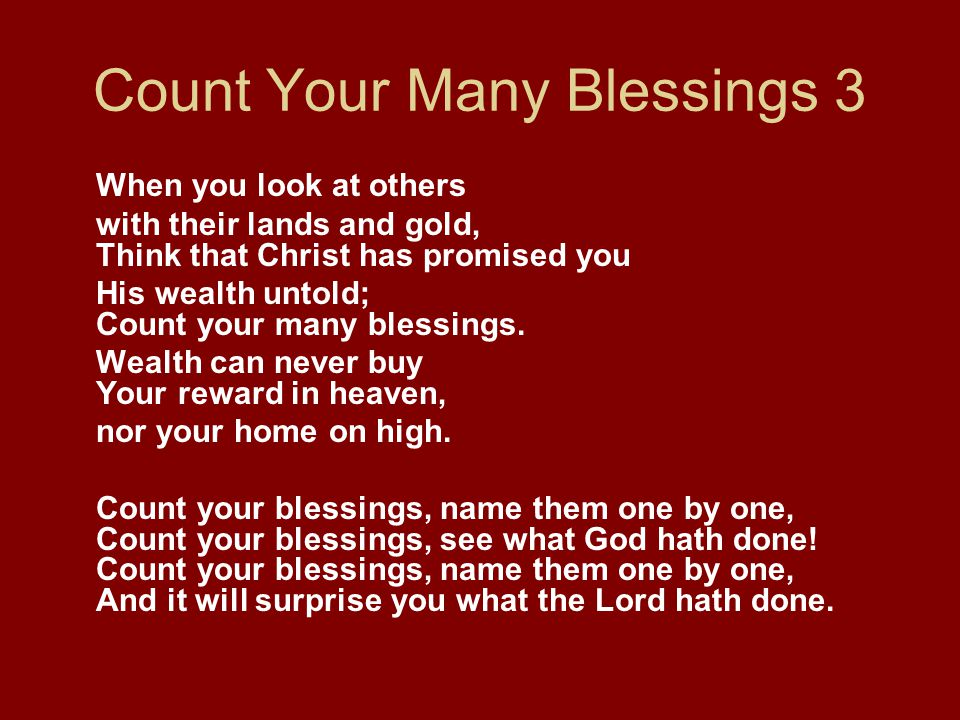 Count Your Many Blessings 3 When you look at others with their lands and gold, Think that Christ has promised you His wealth untold; Count your many b
