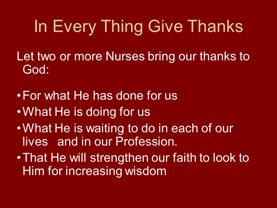 In Every Thing Give Thanks Let two or more Nurses bring our thanks to God: For what He has done for us What He is doing for us What He is waiting to d