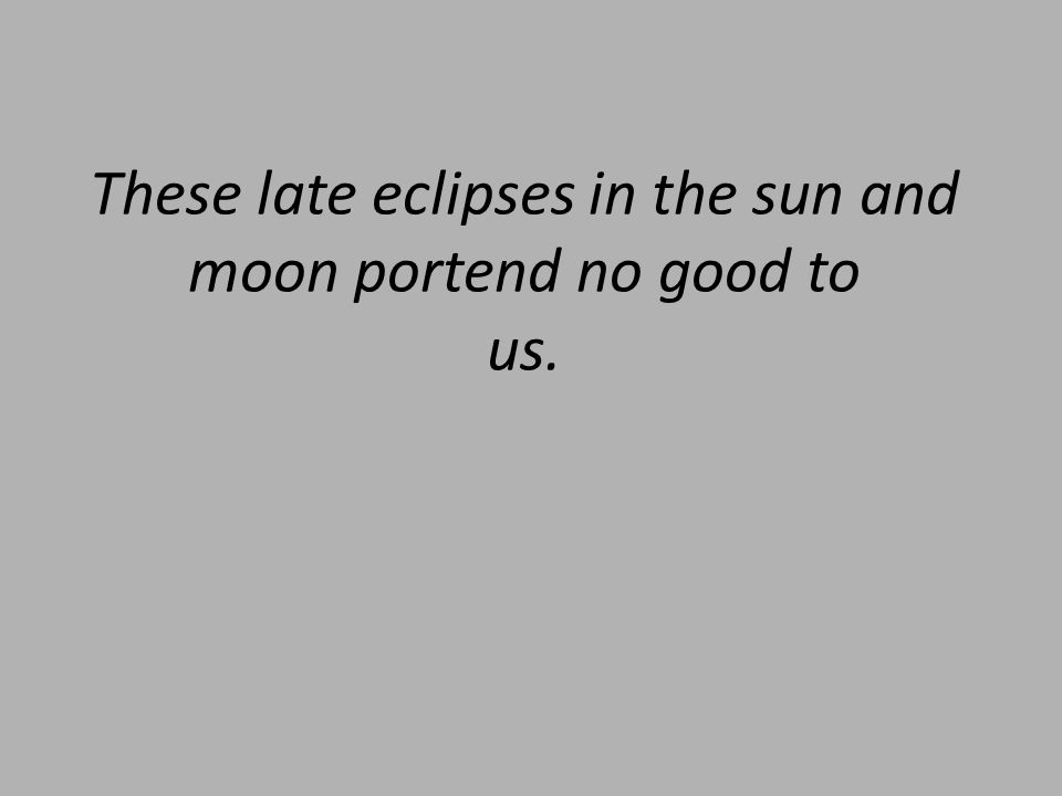 These late eclipses in the sun and moon portend no good to us.
