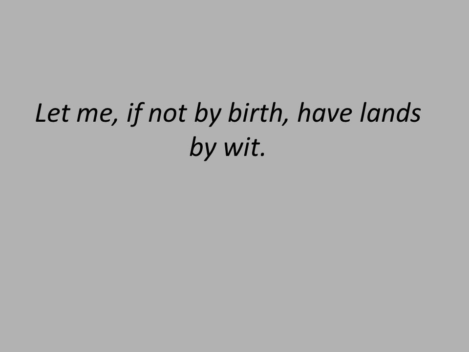 Let me, if not by birth, have lands by wit.