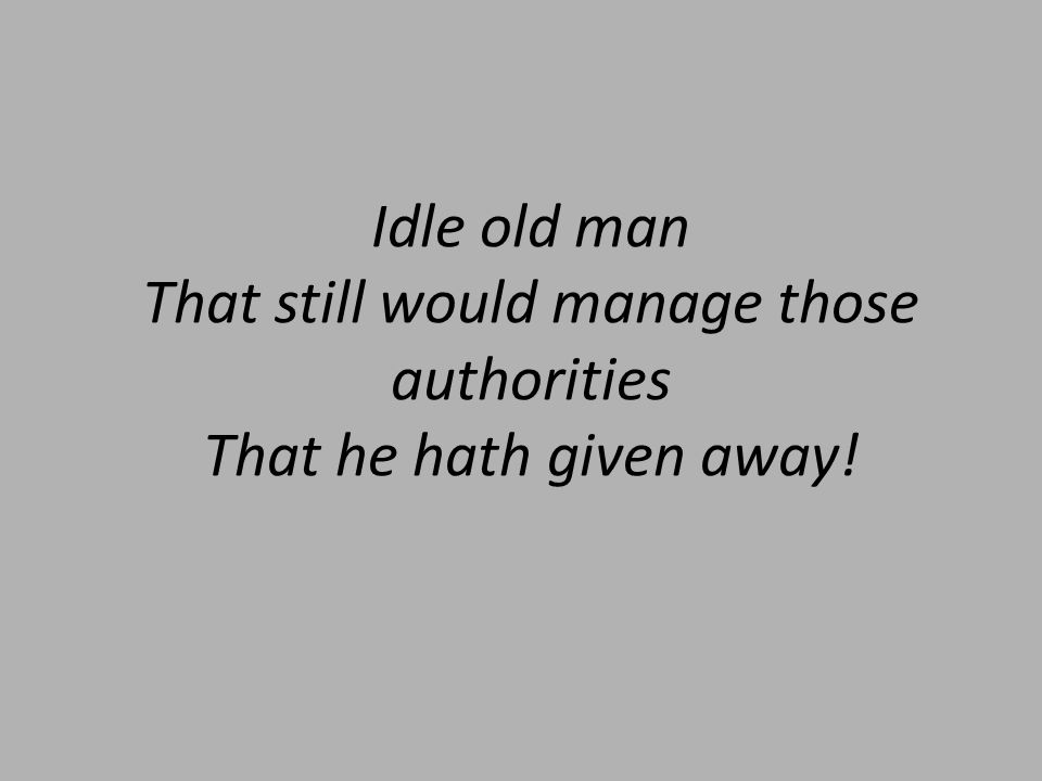 Idle old man That still would manage those authorities That he hath given away!