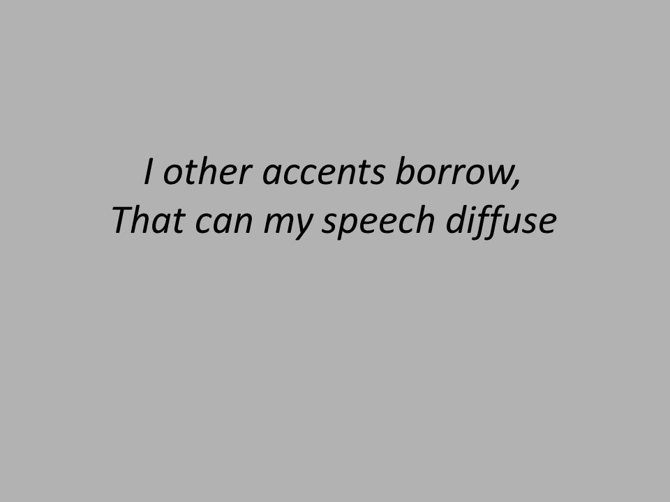 I other accents borrow, That can my speech diffuse