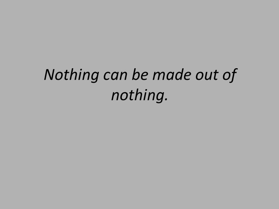 Nothing can be made out of nothing.