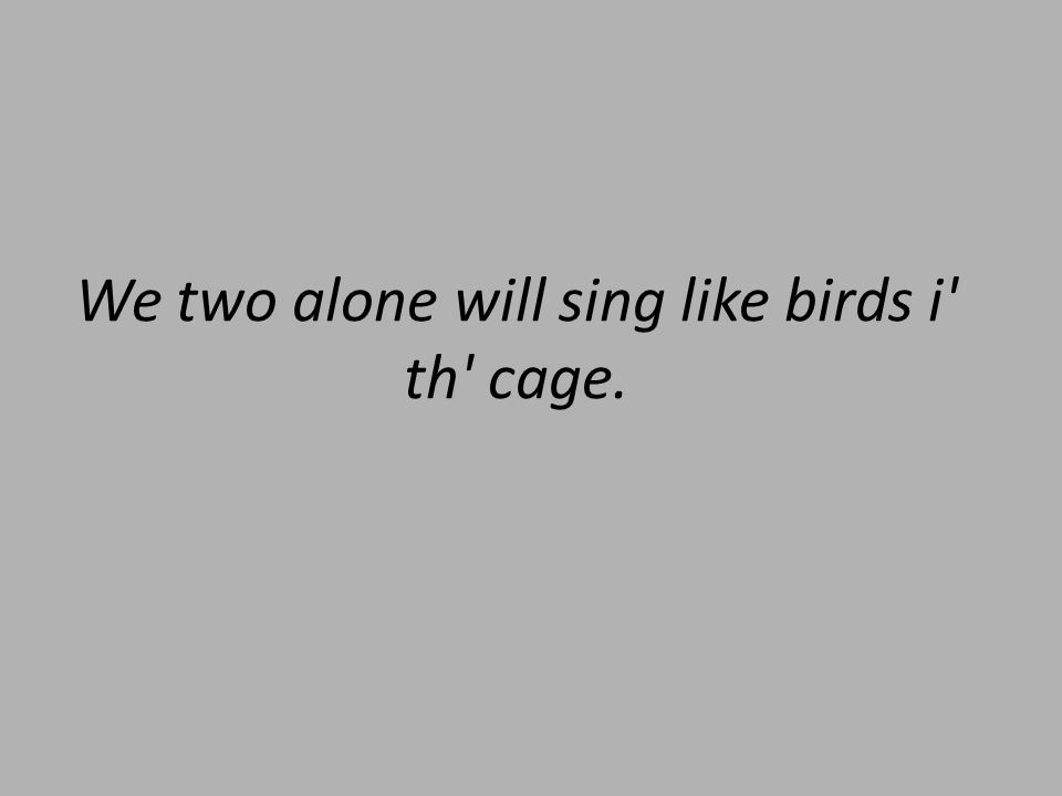 We two alone will sing like birds i th cage.