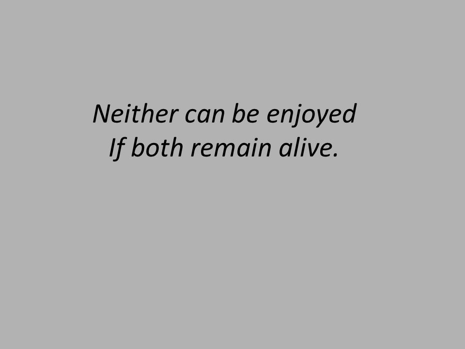 Neither can be enjoyed If both remain alive.