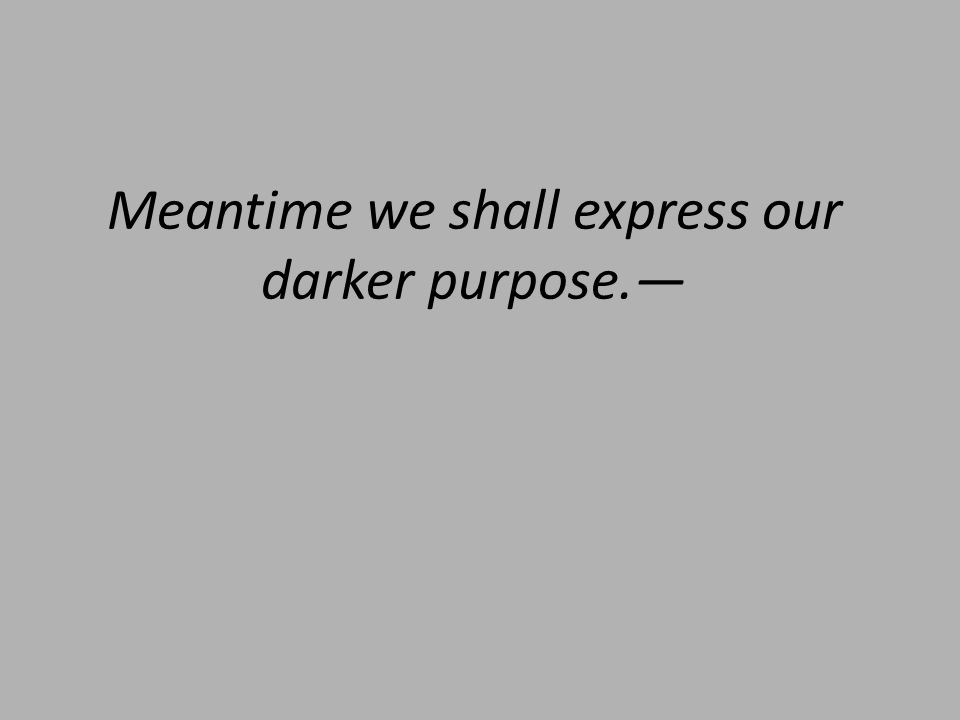 Meantime we shall express our darker purpose.—