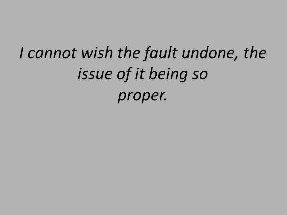 I cannot wish the fault undone, the issue of it being so proper.