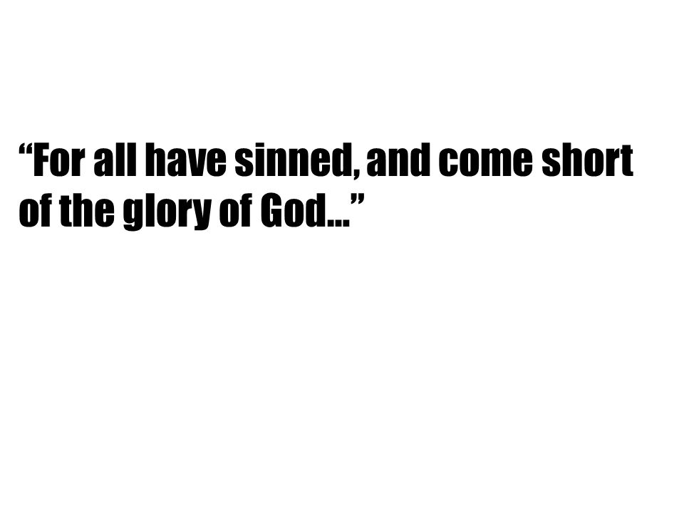 For all have sinned, and come short of the glory of God…