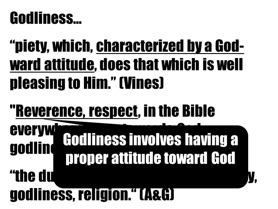 Godliness… piety, which, characterized by a God- ward attitude, does that which is well pleasing to Him. (Vines) Reverence, respect, in the Bible everywhere piety towards God, godliness. (Thayer) the duty which man owes to God; piety, godliness, religion. (A&G) Godliness involves having a proper attitude toward God