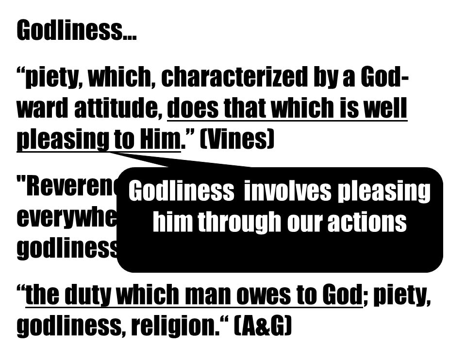 Godliness… piety, which, characterized by a God- ward attitude, does that which is well pleasing to Him. (Vines) Reverence, respect, in the Bible everywhere piety towards God, godliness. (Thayer) the duty which man owes to God; piety, godliness, religion. (A&G) Godliness involves pleasing him through our actions