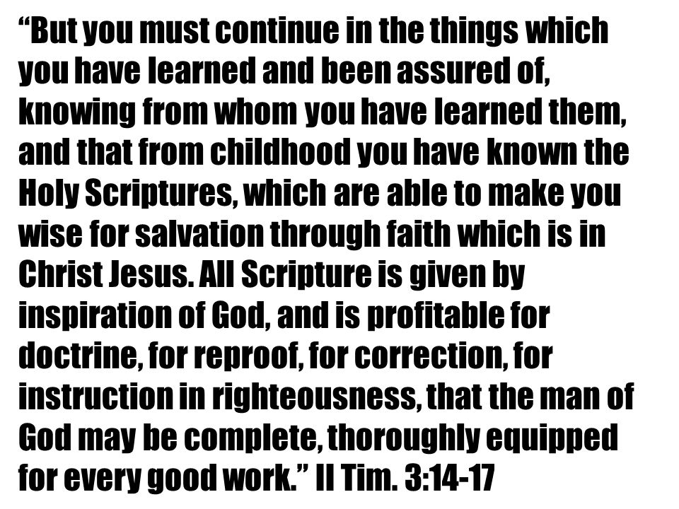 But you must continue in the things which you have learned and been assured of, knowing from whom you have learned them, and that from childhood you have known the Holy Scriptures, which are able to make you wise for salvation through faith which is in Christ Jesus.