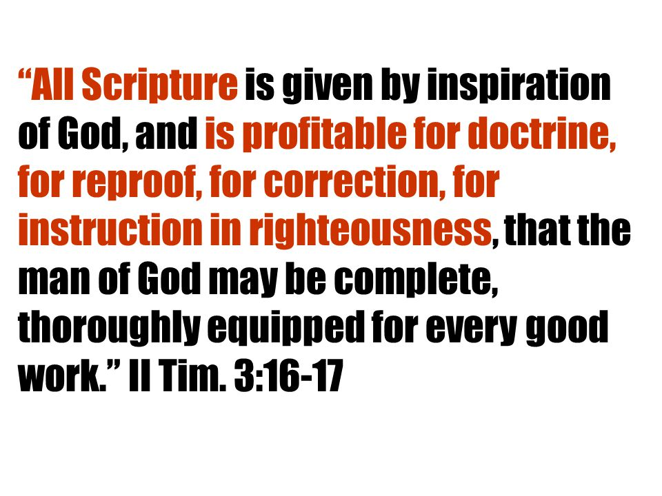 All Scripture is given by inspiration of God, and is profitable for doctrine, for reproof, for correction, for instruction in righteousness, that the man of God may be complete, thoroughly equipped for every good work. II Tim.