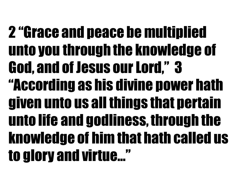 2 Grace and peace be multiplied unto you through the knowledge of God, and of Jesus our Lord, 3 According as his divine power hath given unto us all things that pertain unto life and godliness, through the knowledge of him that hath called us to glory and virtue…