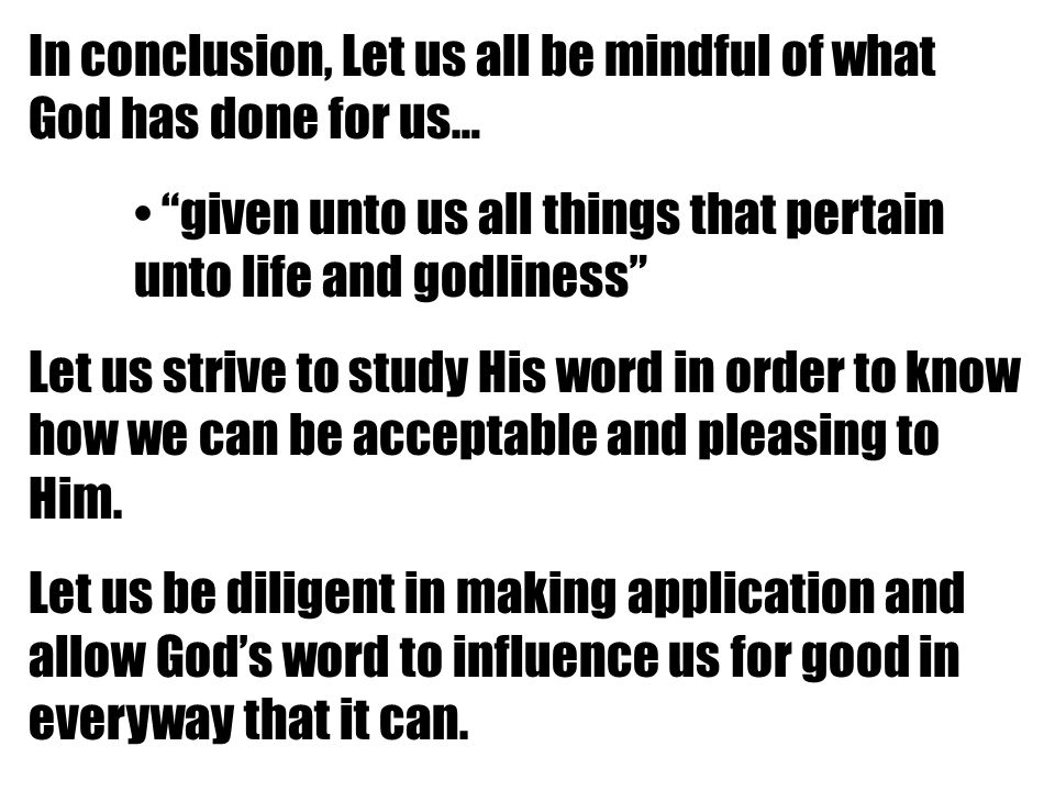 In conclusion, Let us all be mindful of what God has done for us… given unto us all things that pertain unto life and godliness Let us strive to study His word in order to know how we can be acceptable and pleasing to Him.