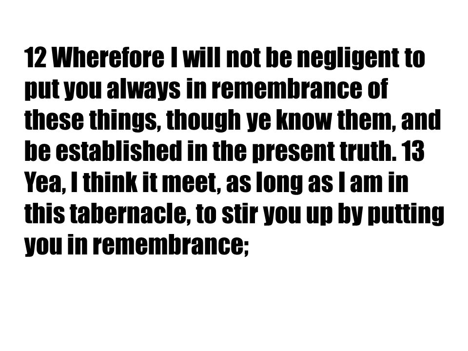 12 Wherefore I will not be negligent to put you always in remembrance of these things, though ye know them, and be established in the present truth.