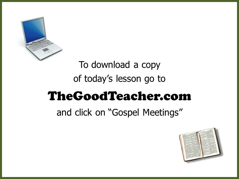 To download a copy of today's lesson go to TheGoodTeacher.com and click on Gospel Meetings
