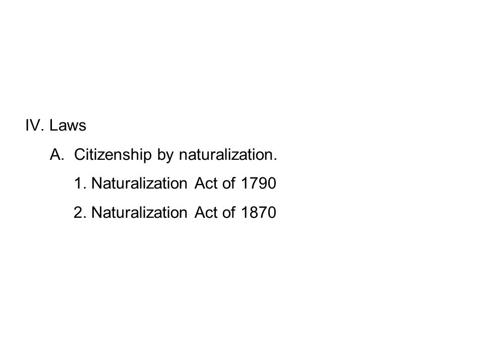 IV. Laws A. Citizenship by naturalization. 1. Naturalization Act of 1790 2.