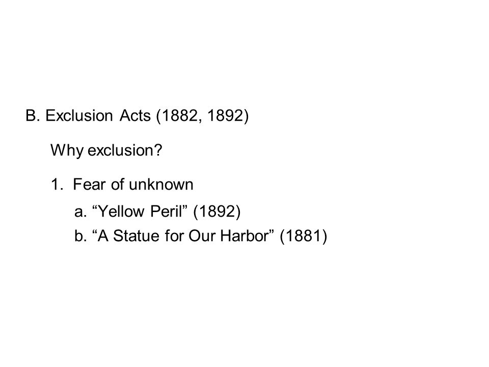 B. Exclusion Acts (1882, 1892) Why exclusion. 1.