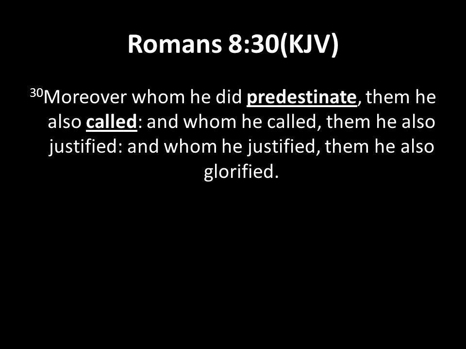 Romans 8:30(KJV) Moreover whom he did predestinate, them he also called: and whom he called, them he also justified: and whom he justified, them he also glorified.