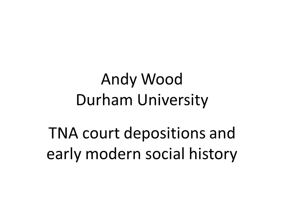 Andy Wood Durham University TNA court depositions and early modern social history