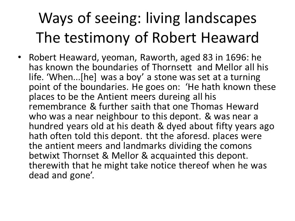 Ways of seeing: living landscapes The testimony of Robert Heaward Robert Heaward, yeoman, Raworth, aged 83 in 1696: he has known the boundaries of Thornsett and Mellor all his life.