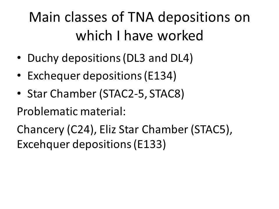 Main classes of TNA depositions on which I have worked Duchy depositions (DL3 and DL4) Exchequer depositions (E134) Star Chamber (STAC2-5, STAC8) Problematic material: Chancery (C24), Eliz Star Chamber (STAC5), Excehquer depositions (E133)