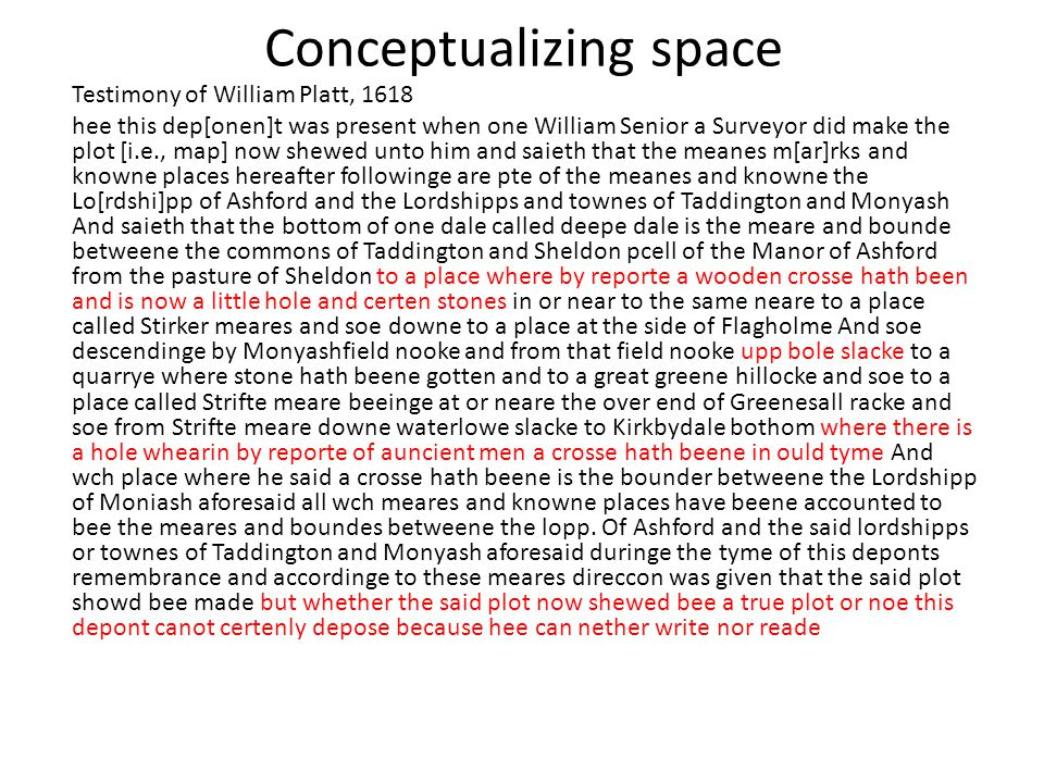 Conceptualizing space Testimony of William Platt, 1618 hee this dep[onen]t was present when one William Senior a Surveyor did make the plot [i.e., map] now shewed unto him and saieth that the meanes m[ar]rks and knowne places hereafter followinge are pte of the meanes and knowne the Lo[rdshi]pp of Ashford and the Lordshipps and townes of Taddington and Monyash And saieth that the bottom of one dale called deepe dale is the meare and bounde betweene the commons of Taddington and Sheldon pcell of the Manor of Ashford from the pasture of Sheldon to a place where by reporte a wooden crosse hath been and is now a little hole and certen stones in or near to the same neare to a place called Stirker meares and soe downe to a place at the side of Flagholme And soe descendinge by Monyashfield nooke and from that field nooke upp bole slacke to a quarrye where stone hath beene gotten and to a great greene hillocke and soe to a place called Strifte meare beeinge at or neare the over end of Greenesall racke and soe from Strifte meare downe waterlowe slacke to Kirkbydale bothom where there is a hole whearin by reporte of auncient men a crosse hath beene in ould tyme And wch place where he said a crosse hath beene is the bounder betweene the Lordshipp of Moniash aforesaid all wch meares and knowne places have beene accounted to bee the meares and boundes betweene the lopp.