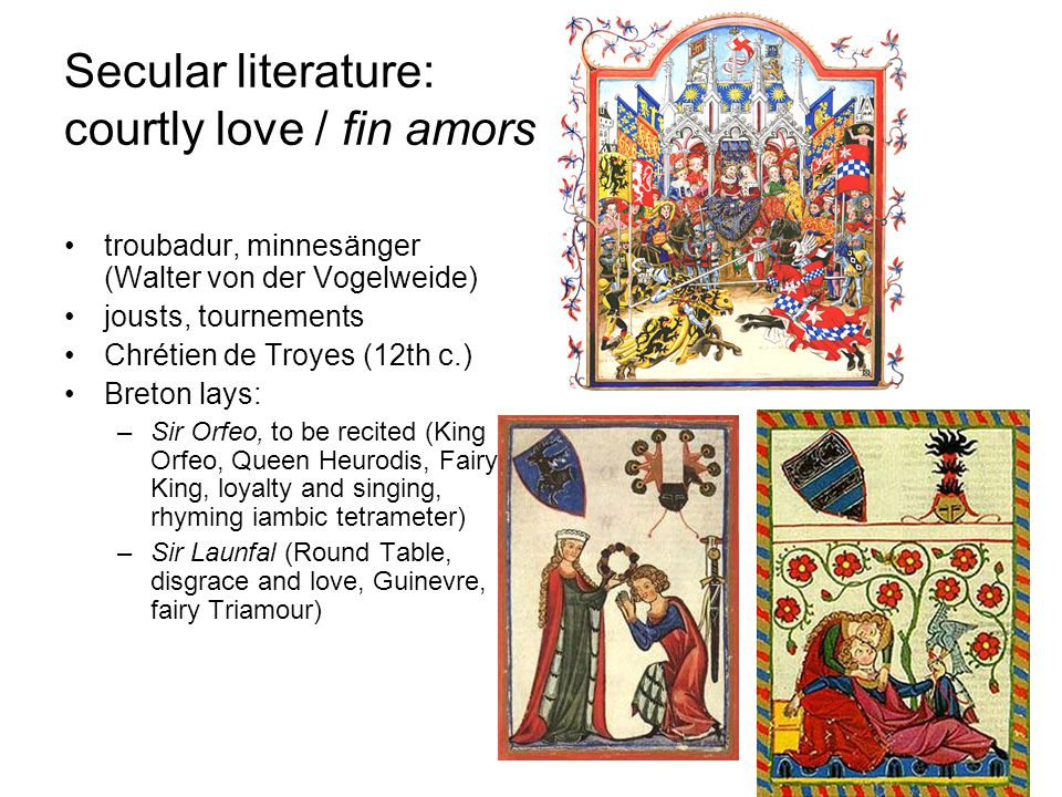 Secular literature: courtly love / fin amors troubadur, minnesänger (Walter von der Vogelweide) jousts, tournements Chrétien de Troyes (12th c.) Breton lays: –Sir Orfeo, to be recited (King Orfeo, Queen Heurodis, Fairy King, loyalty and singing, rhyming iambic tetrameter) –Sir Launfal (Round Table, disgrace and love, Guinevre, fairy Triamour)