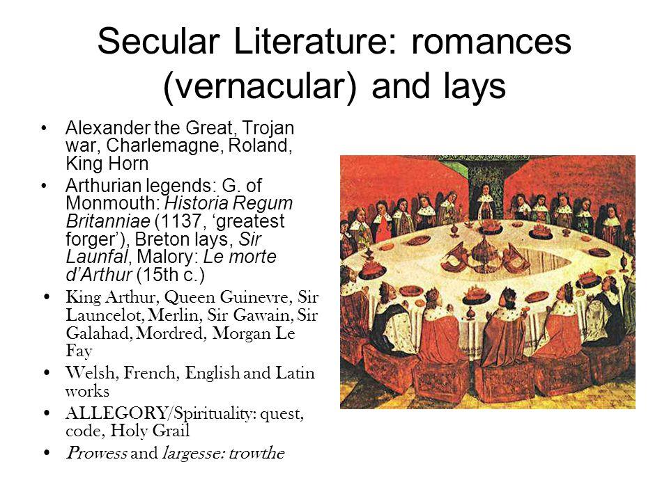 Secular Literature: romances (vernacular) and lays Alexander the Great, Trojan war, Charlemagne, Roland, King Horn Arthurian legends: G.