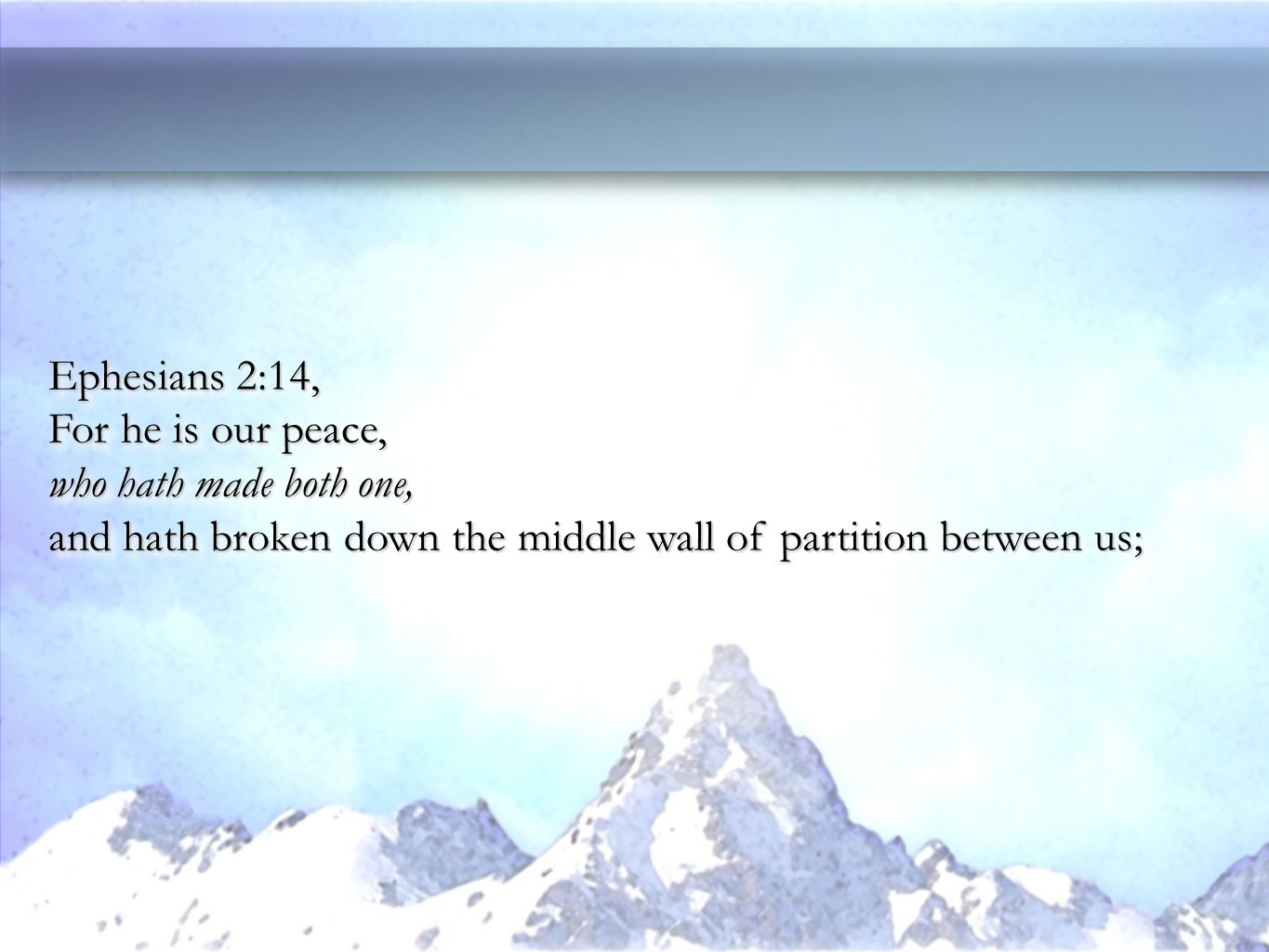 Ephesians 2:14, For he is our peace, who hath made both one, and hath broken down the middle wall of partition between us; Ephesians 2:14, For he is our peace, who hath made both one, and hath broken down the middle wall of partition between us;