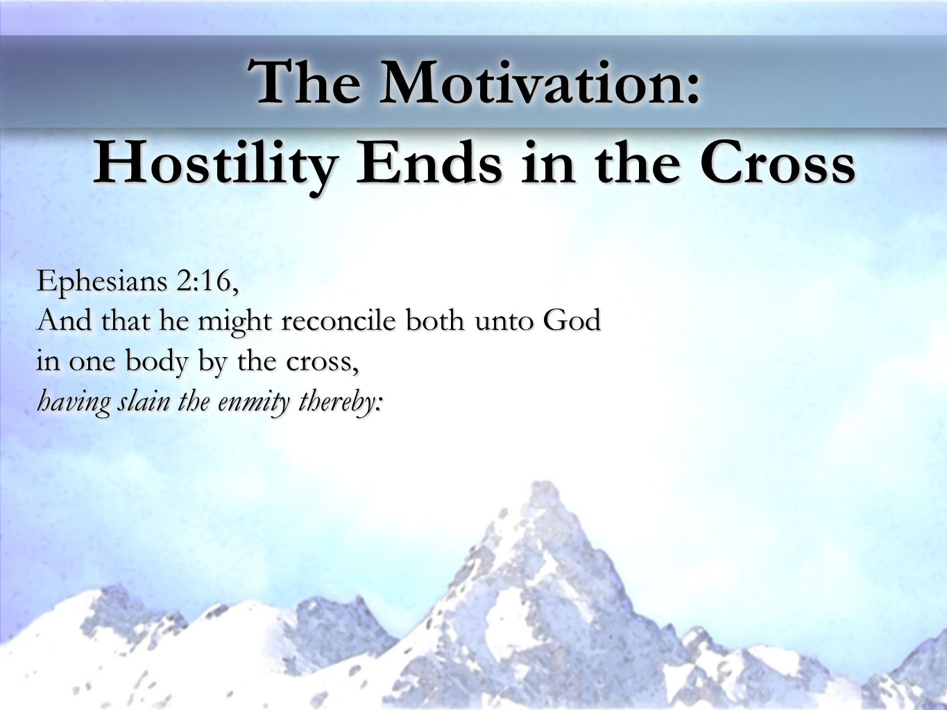 The Motivation: Hostility Ends in the Cross The Motivation: Hostility Ends in the Cross Ephesians 2:16, And that he might reconcile both unto God in one body by the cross, having slain the enmity thereby: Ephesians 2:16, And that he might reconcile both unto God in one body by the cross, having slain the enmity thereby: