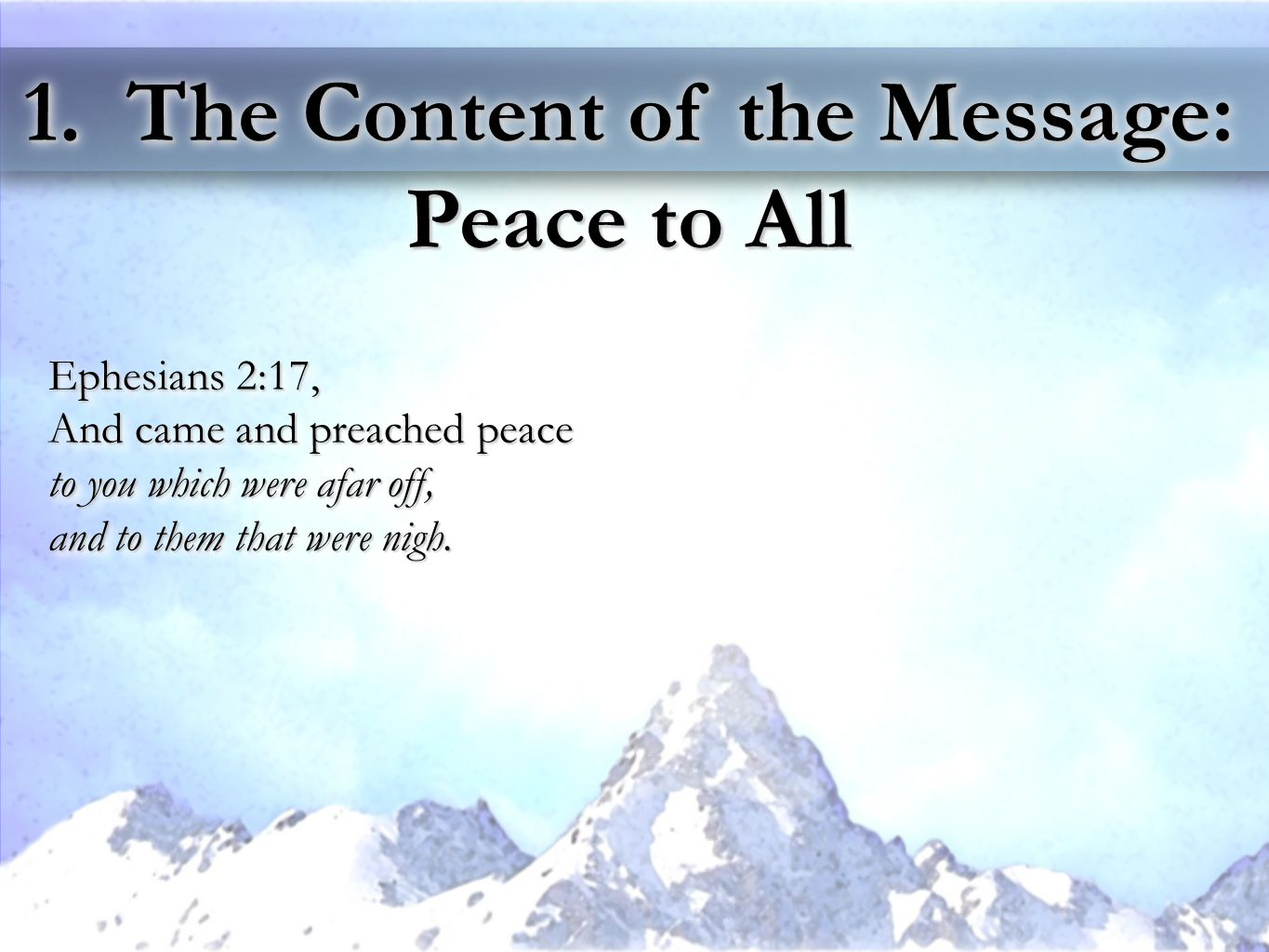 1. The Content of the Message: Peace to All Ephesians 2:17, And came and preached peace to you which were afar off, and to them that were nigh. Ephesi